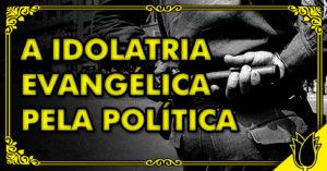a idolatria evangélica ao estado
