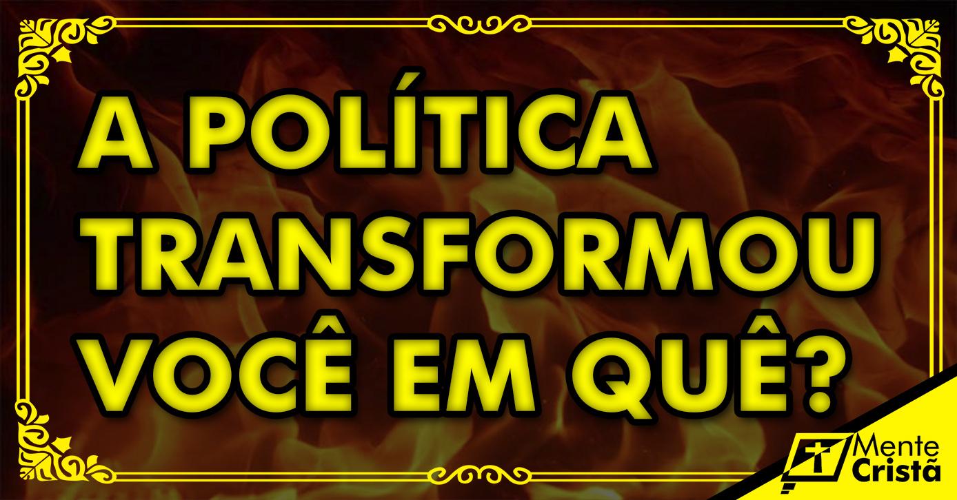 A POLÍTICA TRANSFORMOU VOCÊ?